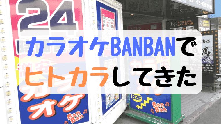カラオケBANBAN(バンバン)でひとりカラオケ(ヒトカラ)してきた!